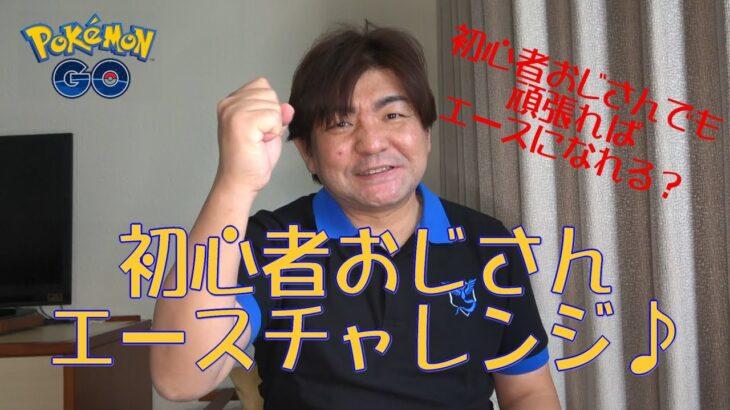 【ポケモンGO】初心者おじさんのエースチャレンジ♪